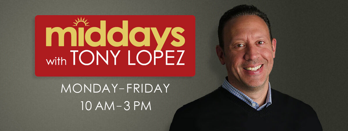 a8d8148a3 LISTEN TO TONY LOPEZ WEEKDAYS 10AM – 3PM FOR INSPIRING AND ENCOURAGING  MUSIC WHILE YOU WORK.