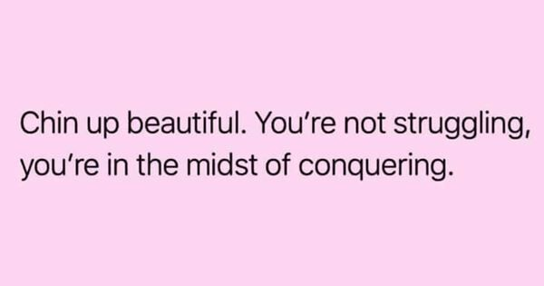 Chin up beautiful. You're not struggling, you're in the midst of conquering.